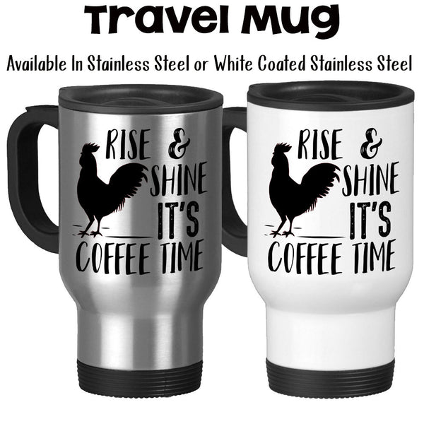 Travel Mug, Rise and Shine Its Coffee Time, Rooster, Chicken, Farm Life, Coffee Life, Chicken Life