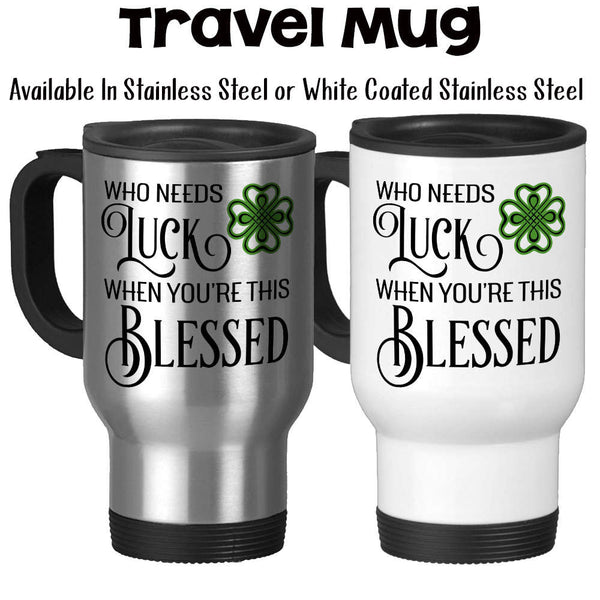 Travel Mug, Who Needs Luck When You're This Blessed, St Patricks Day, Thankful Grateful Blessed