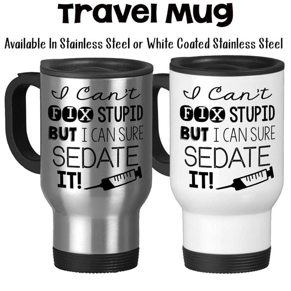 Travel Mug, I Cant Fix Stupid But I Can Sure Sedate It, Nurse, Nursing, LPN, RN, Funny Nurse Gift