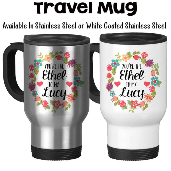 Travel Mug, You're The Ethel To My Lucy Best Friends Forever Best Friend Gift Best Friend Mug -