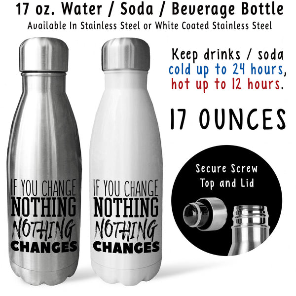 Reusable Water Bottle - If You Change Nothing Nothing Changes 001, Be The Change, You Can Do It
