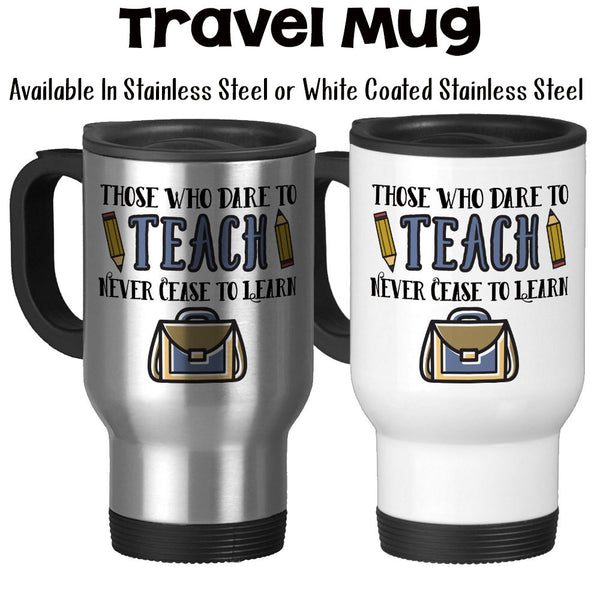 Travel Mug, Those Who Dare Teach Never Cease To Learn School Gift Professor Teacher Educator