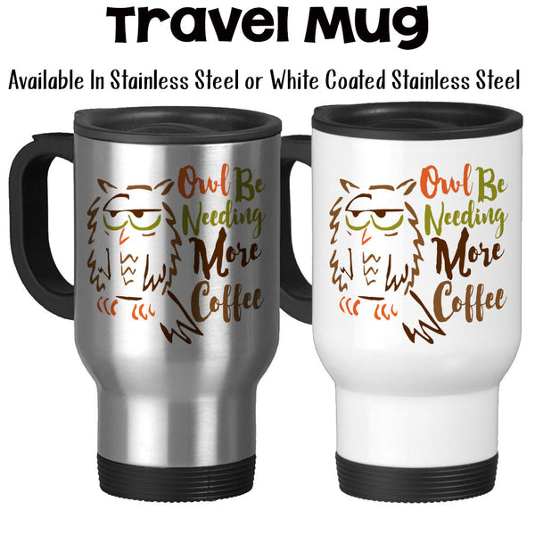 Travel Mug, Funny I'll Owl Be Needing More Coffee Sleepy Coffee Humor Owl Art Tired Insomnia