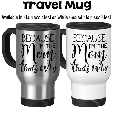 Travel Mug, Because I'm The Mom That's Why, Mother's Day, Parenting, Funny Mom Mug