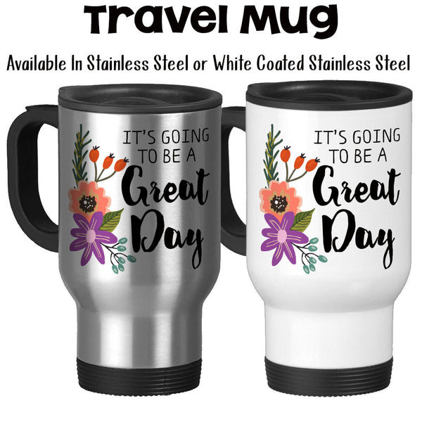 Travel Mug, It's Going To Be A Great Day Floral Flower Art Motivational Inspirational Good Day
