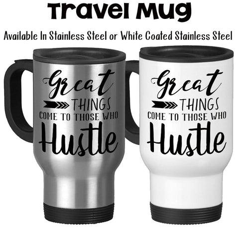 Travel Mug, Great Good Things Come To Those Who Hustle Hustling Work Hard Success Graduation Gift