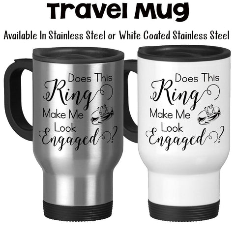 Travel Mug, Does This Ring Make Me Look Engaged Getting Married Bride To Be Engagement Announcement