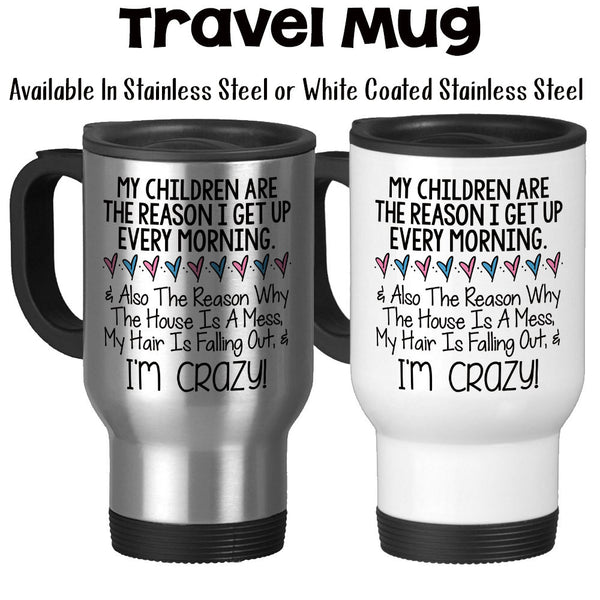 Travel Mug, My Children Are The Reason I Get Up Mother's Day Gift Mom Mug Funny Mom Gift Crazy Mom