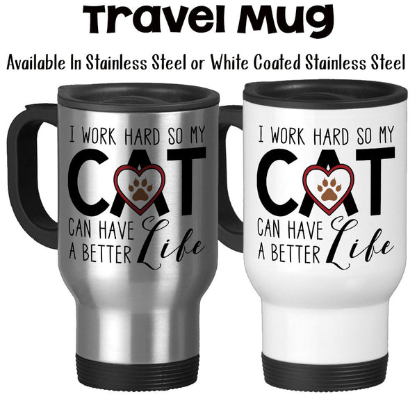 Travel Mug, I Work Hard So My Cat Can Have A Better Life, Cat Mom, Cat Dad, Cat Owner, Cat Lover