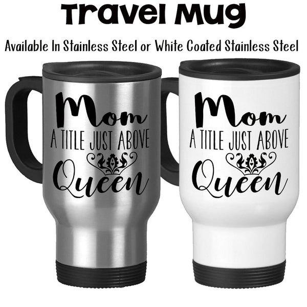 Travel Mug, Mom A Title Just Above Queen Crown Queen Mom Mom Birthday Mom Gift Gift For Mother's Day