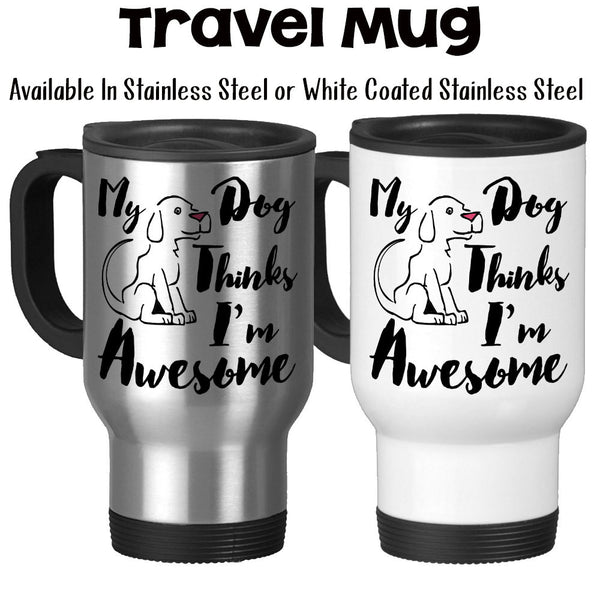Travel Mug, My Dog Thinks I'm Awesome Humor Dogs Puppy Puppies Pets Love My Dog Cute Dog Dog Gift