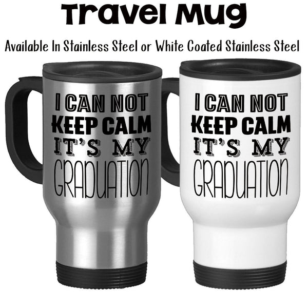 Travel Mug, I Can Not Keep Calm Its My Graduation Graduate Gift Grad Graduation Mug Graduating School, Stainless Steel, 14 oz - Gift Idea at GroovyGiftables.com