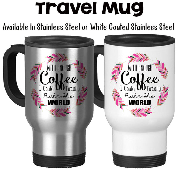 Travel Mug, With Enough Coffee I Could Totally Rule The World, Hustle, Queen, Coffee Humor