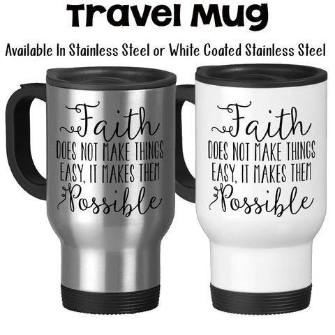 Travel Mug, Faith Does Not Make Things Easy It Makes Them Possible Christian Have Faith Faith Gifts