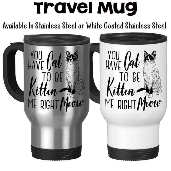 Travel Mug, You Have Cat To Be Kitten Me Right Meow, Cat Humor, Cat Gift, Cat Lover