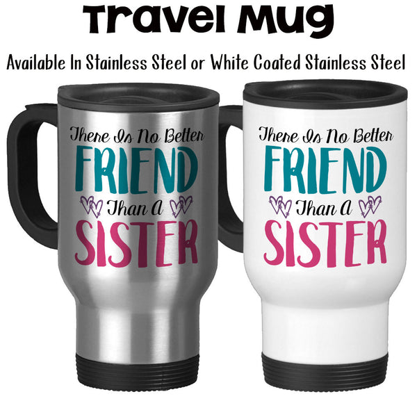 Travel Mug, There Is No Better Friend Than A Sister, Gift For Sister