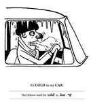 "Example black and white illustration from inside of Hilarious Hebrew. Freezing man in car, text underneath ""It's COLD in my CAR,"" text beneath that explains that ""kar"" is the Hebrew word for ""cold"" and gives the word in Hebrew script."