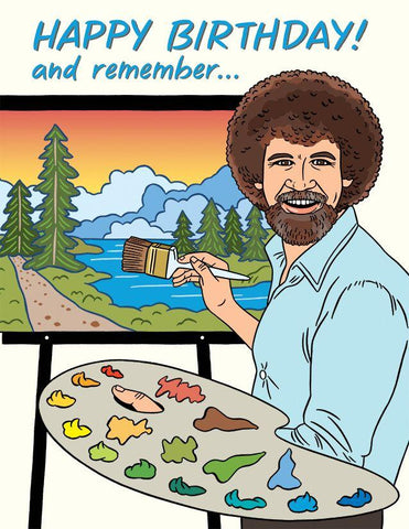 "Front of card with illustration of smiling Bob Ross painting nature scene. Bob Ross is holding paint brush and palette with face turned toward onlooker. White background, pale blue text reading ""Happy Birthday! and remember...."""