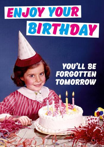 "Front of card with retro image of uncomfortably smiling little girl in front of cake, wearing party hat. Two blocks of text read ""Enjoy Your Birthday"" in pink and blue letters and ""You'll Be Forgotten Tomorrow"" in white. Dark blue background."