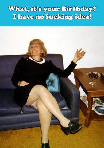 "Front of card shows middle aged woman in a little black dress sitting on a couch in a 70s style living room. Her arm is flung out, her legs are crossed and her white panties are shown. White text on a strip of light blue at the top of the card reads ""What, it's your Birthday? I have no fucking idea!"""