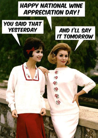 "Front of card with two retro styled women posing against a background of trees. Speech balloon of first woman: ""Happy National Wine Appreciation Day!"" Second woman: ""You Said That Yesterday."" First woman: ""And I'll Say It Tomorrow."""