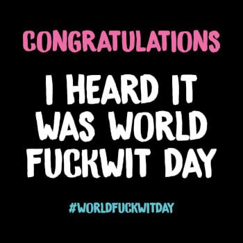 "Front of black card with text in large pink letters, ""Congratulations,"" followed by text in larger white letters, ""I Hard It Was World Fuckwit Day."" At the bottom of the card, in small light blue letters, is the hashtag ""#WORLDFUCKWITDAY."""