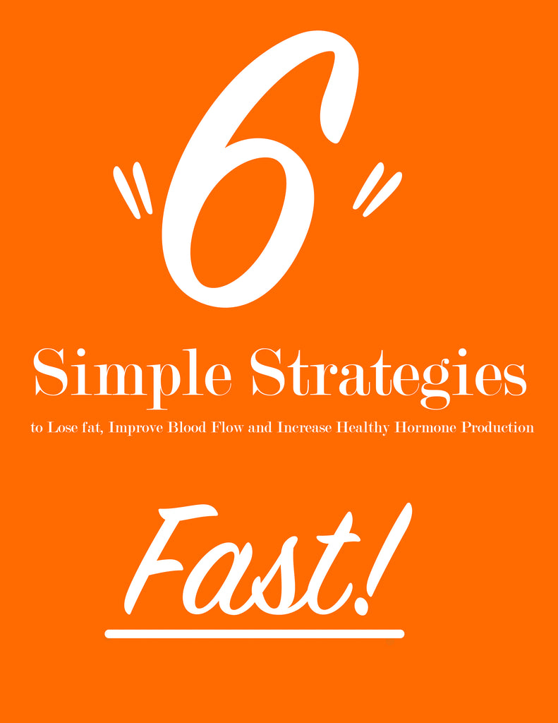 6 Simple Strategies to Lose Fat, Improve Blood Flow and Increase Hormone Production