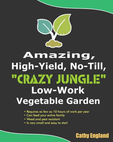 "How To Have Your Own Amazing, High-Yield, No-Till, ""Crazy Jungle"" Low-Work Vegetable Garden"