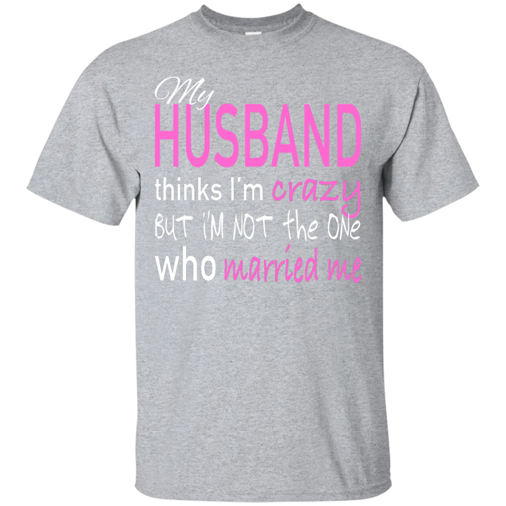 My Husband Thinks Im Crazy But Im Not The One Who Married Me Tee