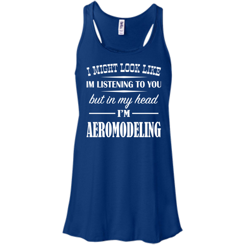 I Might Look Like Im Listening To You But In My Head Im Aeromodeling Flowy Racerback Tanks
