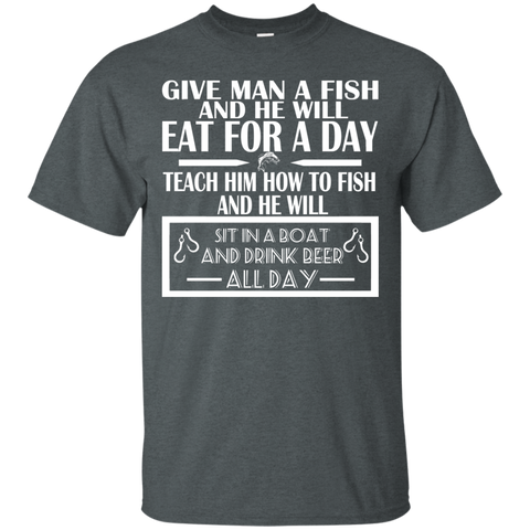 Give Man A Fish And He Will Eat For A Day Teach Him How To Fish And He Will Sit In A Boat And Drink Beer All Day Tee