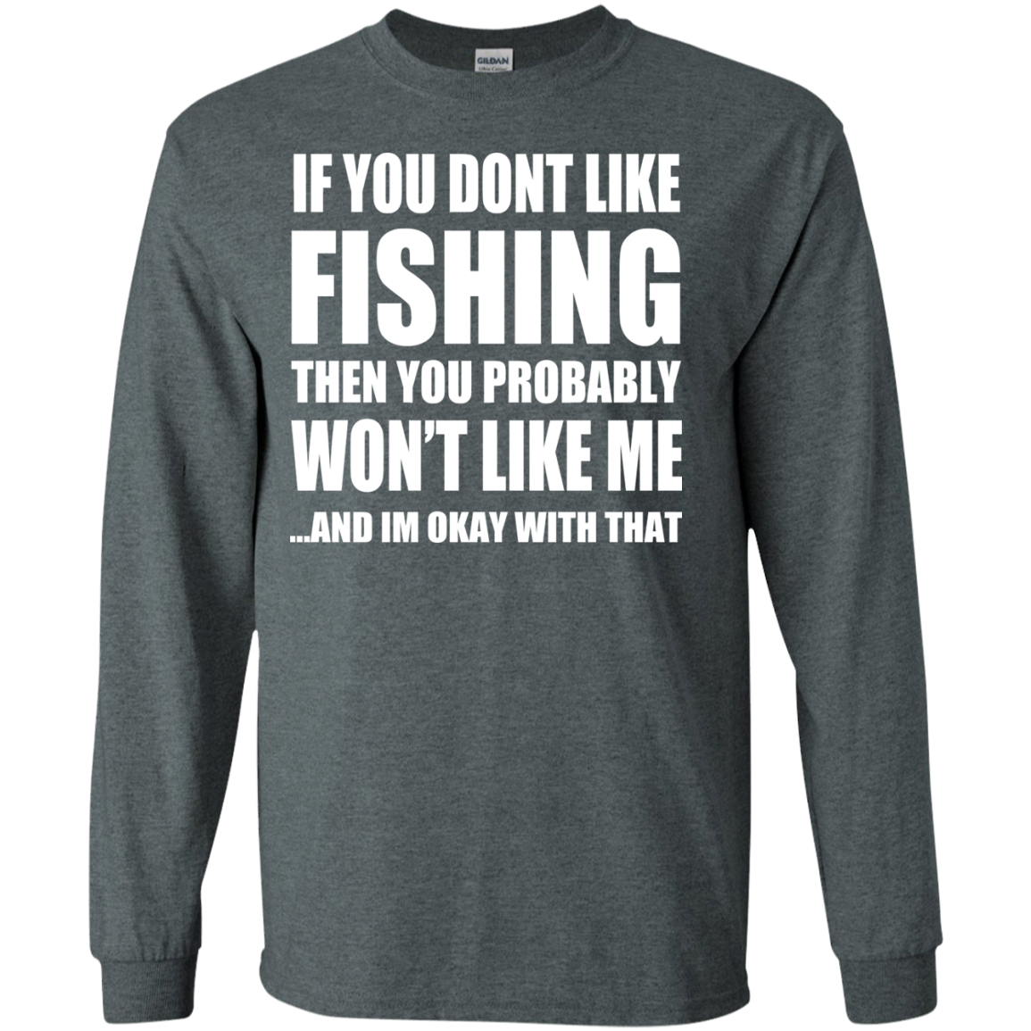 If You Dont Like Fishing Then You Probably Wont Like Me And Im Okay With That Long Sleeve Tees