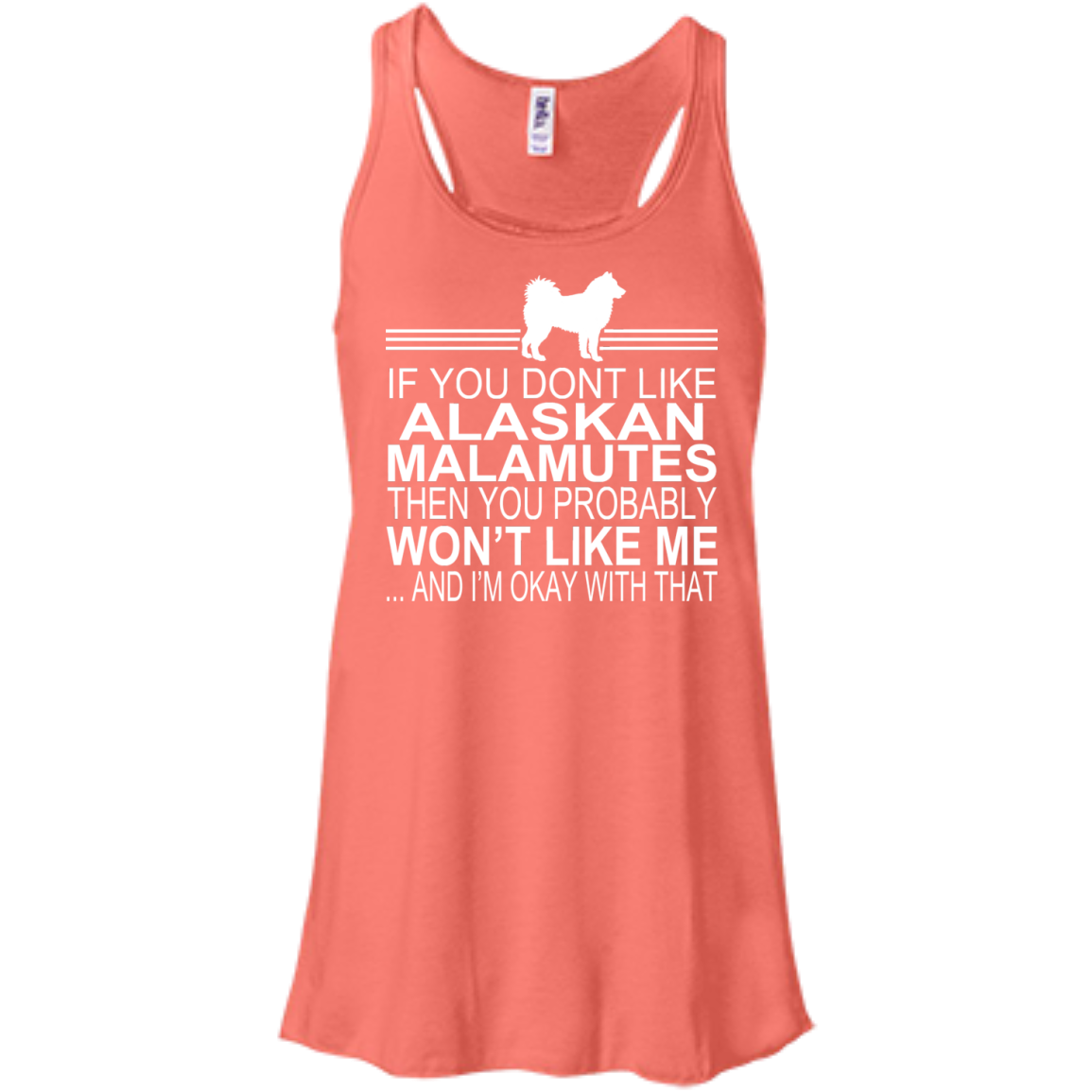 If You Dont Like Alaskan Malamutes Then You Probably Wont Like Me And Im Okay With That Flowy Racerback Tanks
