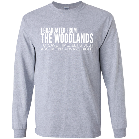 I Graduated From The Woodlands To Save Time Lets Just Assume Im Always Right Long Sleeve Tees