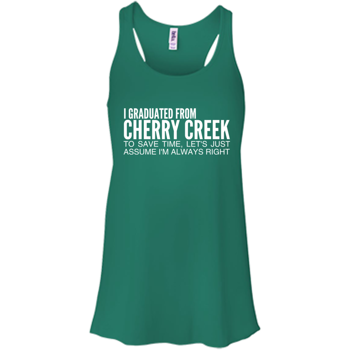 I Graduated From Cherry Creek To Save Time Lets Just Assume Im Always Right Flowy Racerback Tanks