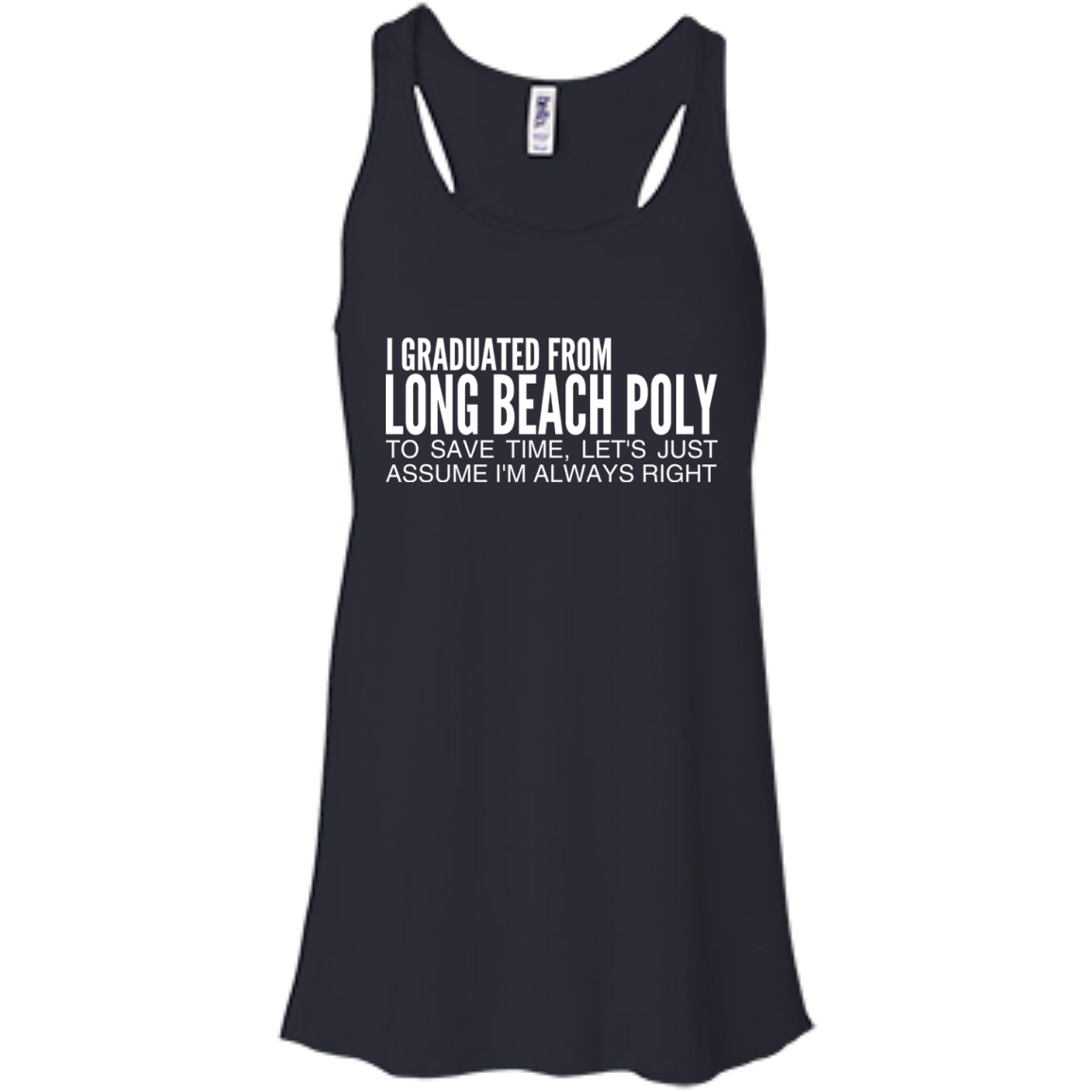 I Graduated From Long Beach Poly To Save Time Lets Just Assume Im Always Right Flowy Racerback Tanks