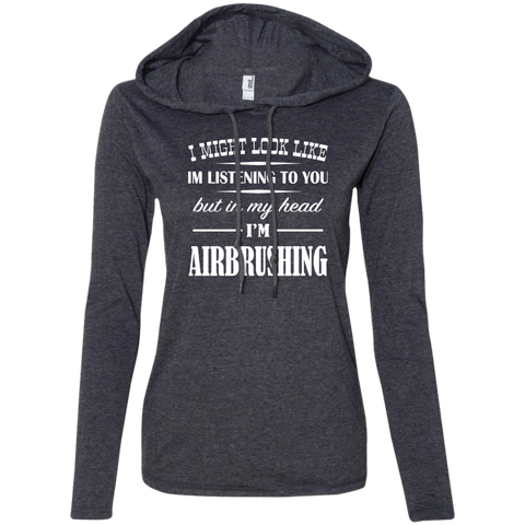 I Might Look Like Im Listening To You But In My Head Im Airbrushing Ladies Tee Shirt Hoodies
