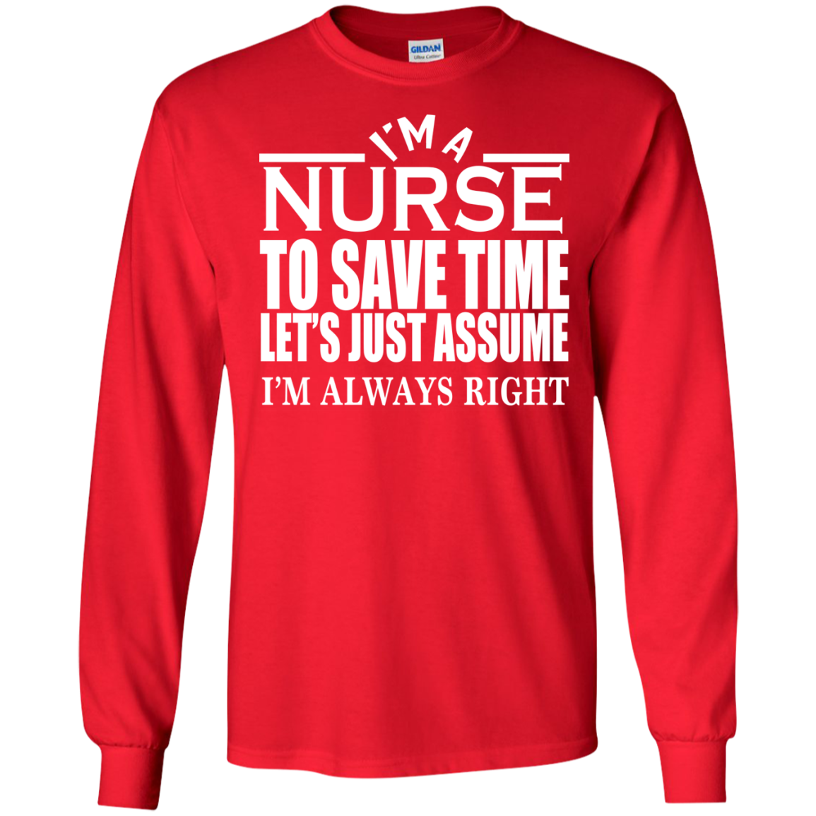 Im A Nurse To Save Time Lets Assume Im Always Right Long Sleeve Tees