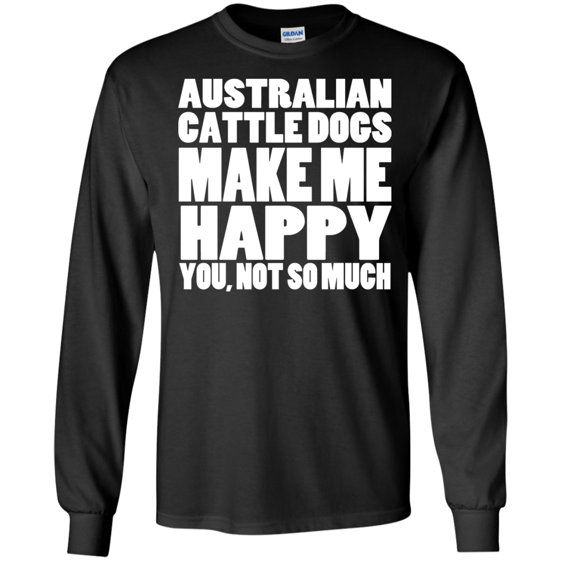 Australian Cattle Dogs Make Me Happy You Not So Much Long Sleeve Tees