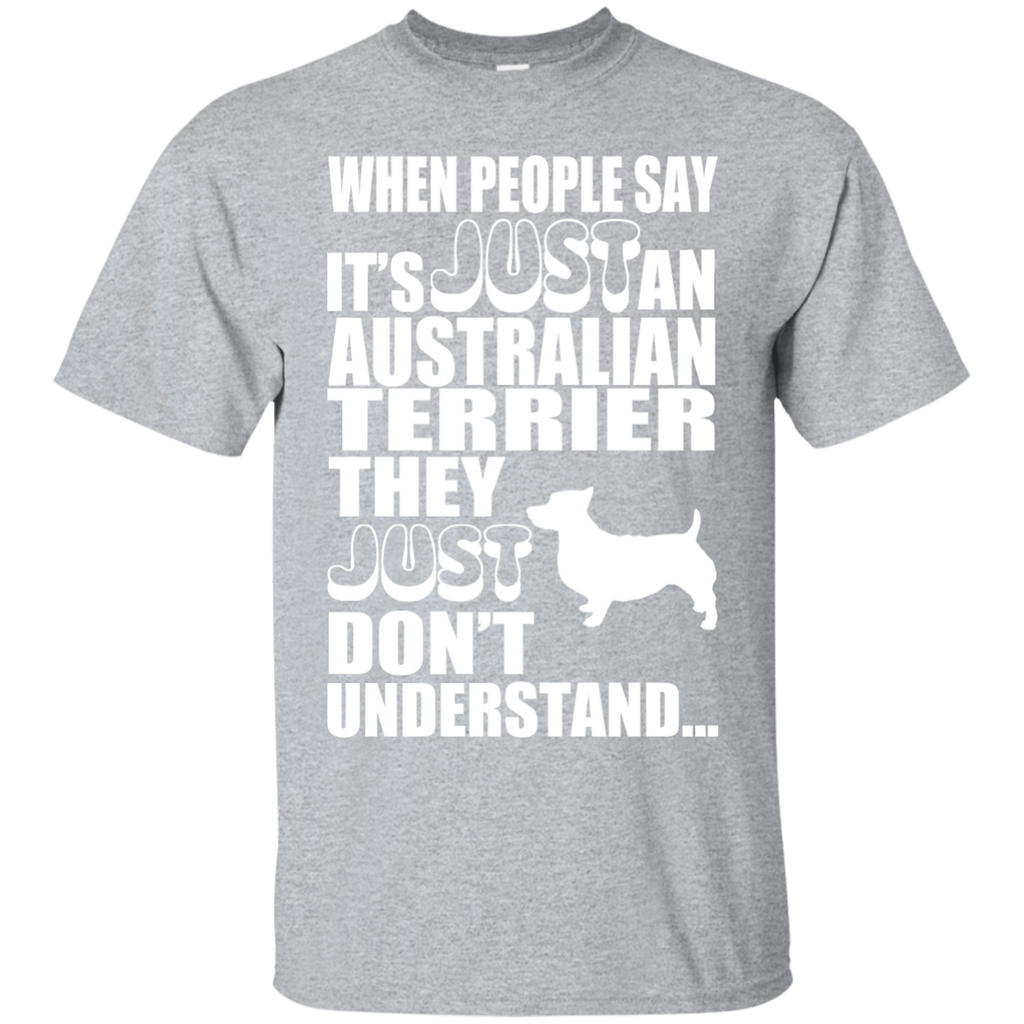 When People Say Just An Australian Terrier They Just Dont Understand Tee