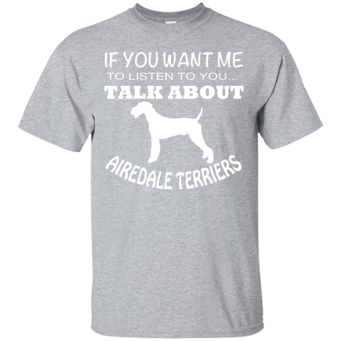 If You Want Me To Listen To You Talk About Airedale Terriers Tee