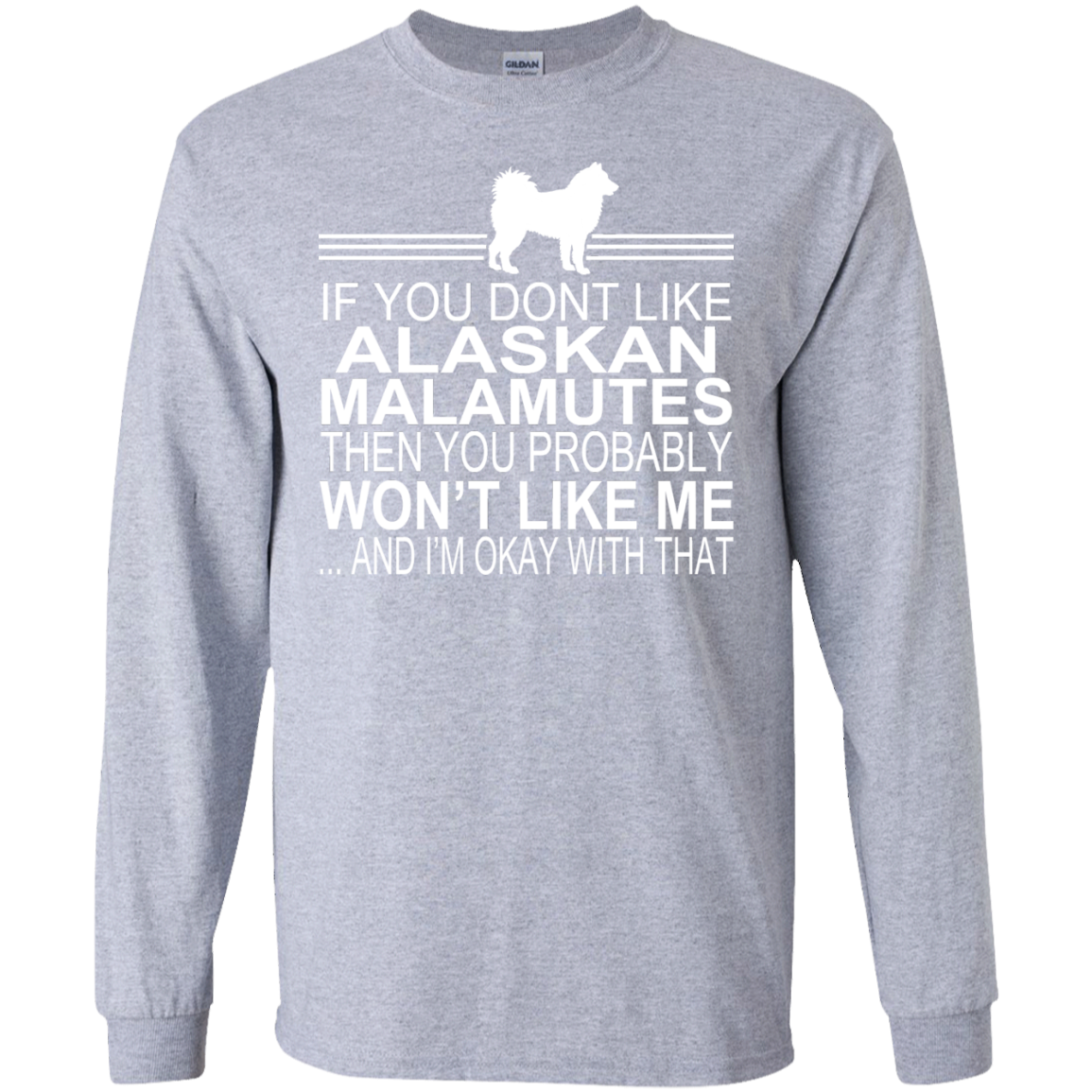 If You Dont Like Alaskan Malamutes Then You Probably Wont Like Me And Im Okay With That Long Sleeve Tees