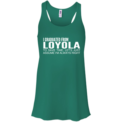 I Graduated From Loyola To Save Time Lets Just Assume Im Always Right Flowy Racerback Tanks