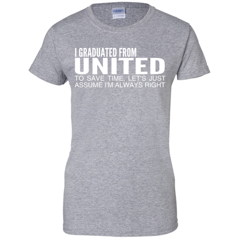 I Graduated From United To Save Time Lets Just Assume Im Always Right Ladies Tees