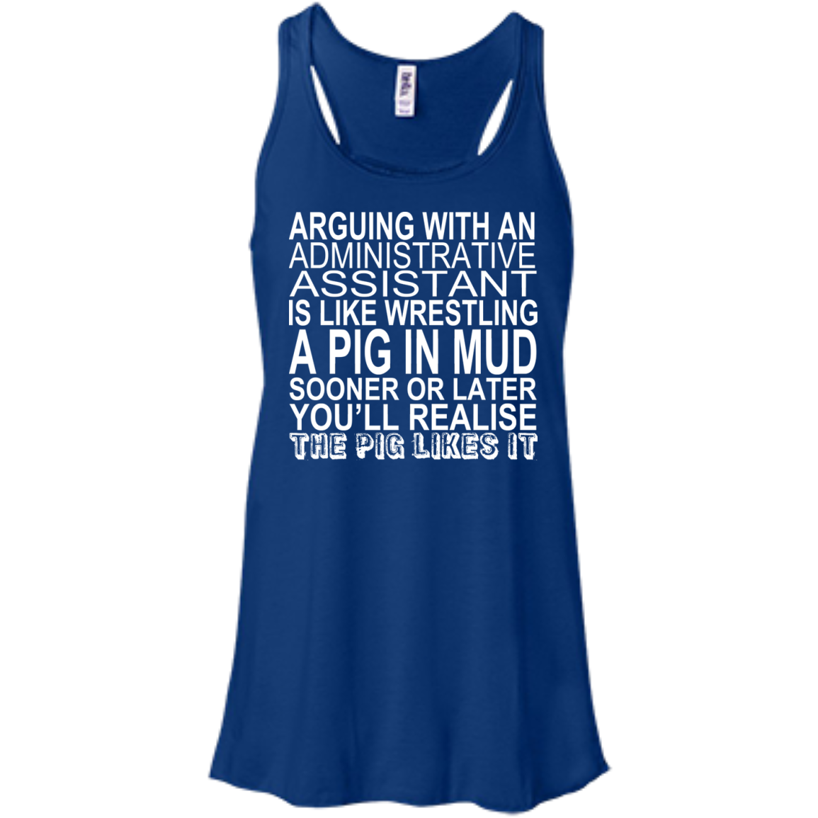 Arguing With An Administrative Assistant Is Like Wrestling A Pig In The Mud Flowy Racerback Tanks