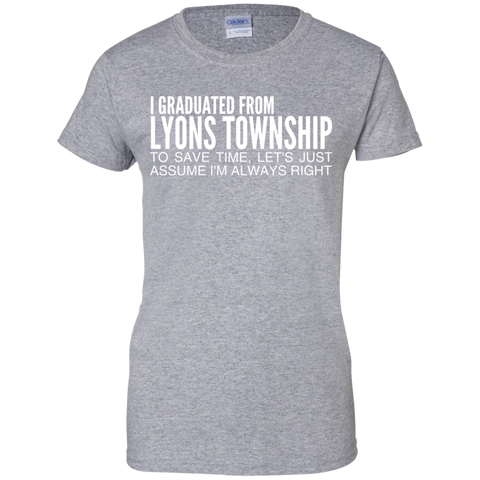 I Graduated From Lyons Township To Save Time Lets Just Assume Im Always Right Ladies Tees