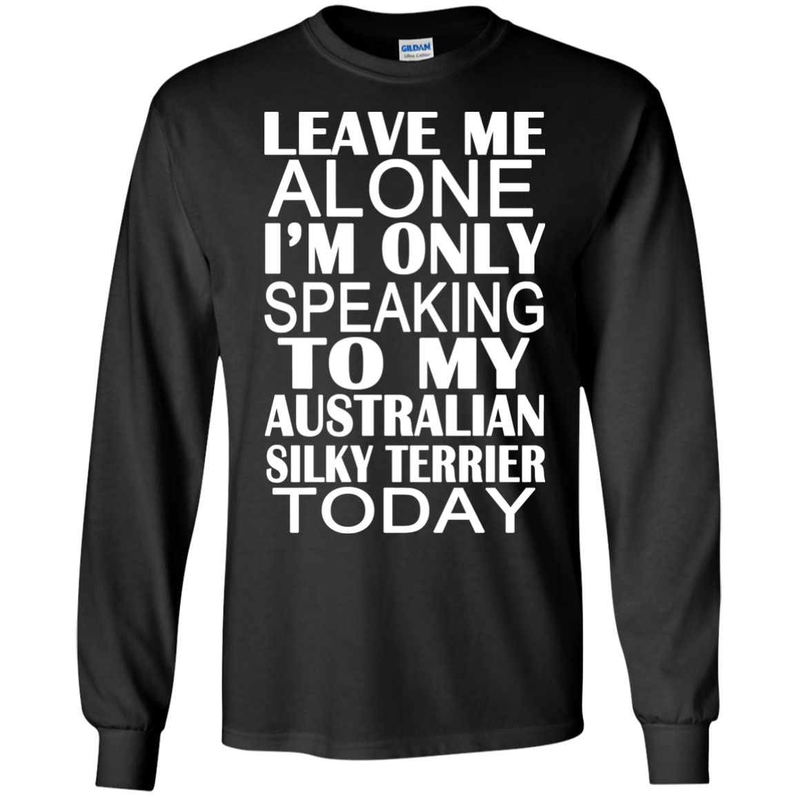 Leave Me Alone Im Only Speaking To My Australian Silky Terrier Today Long Sleeve Tees