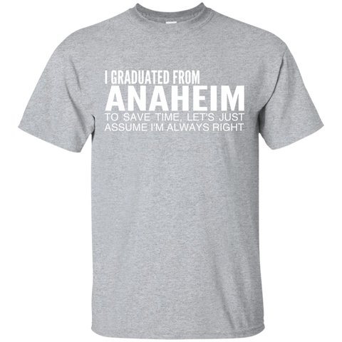 I Graduated From Anaheim To Save Time Lets Just Assume Im Always Right Tee