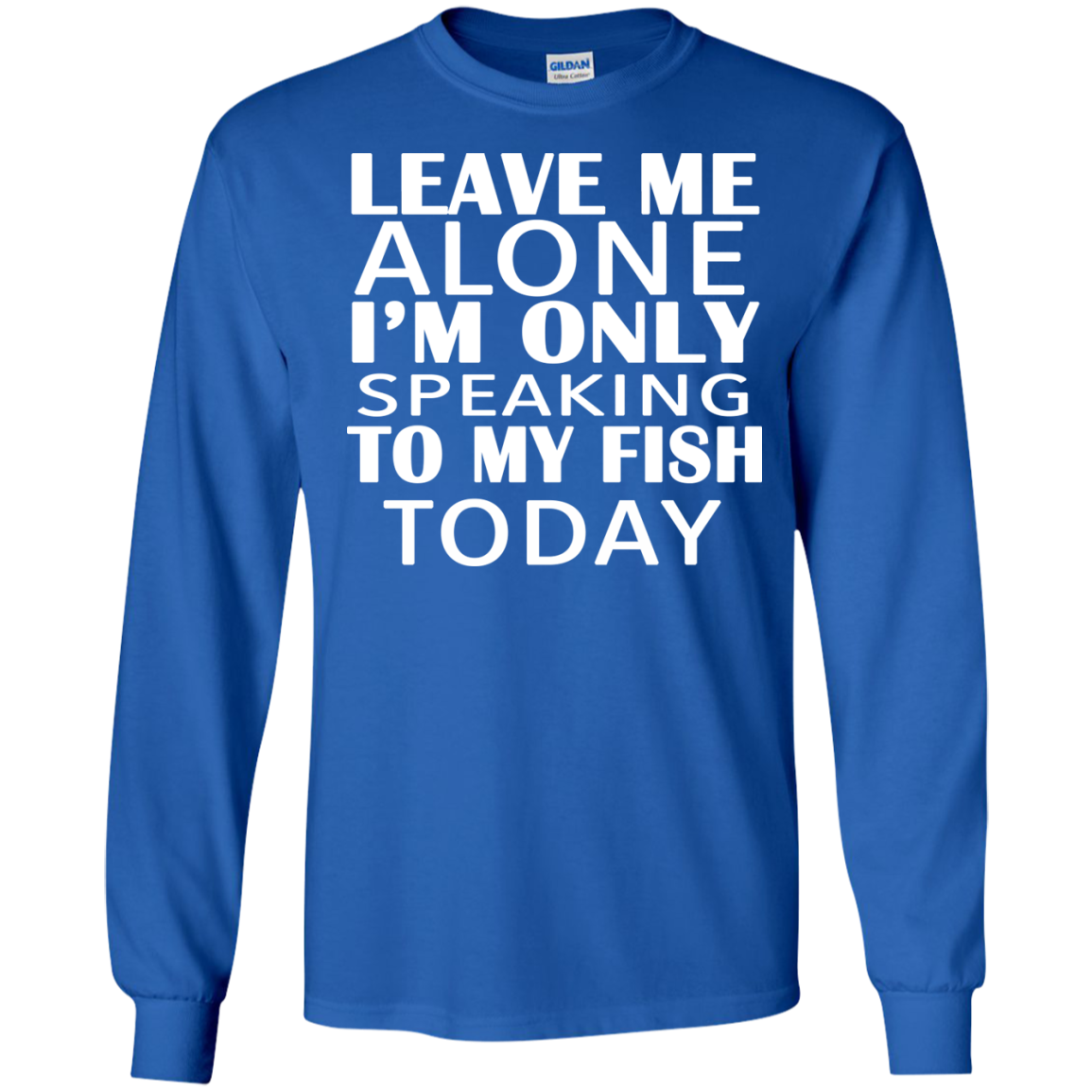 Leave Me Alone Im Only Speaking To My Fish Today Long Sleeve Tees