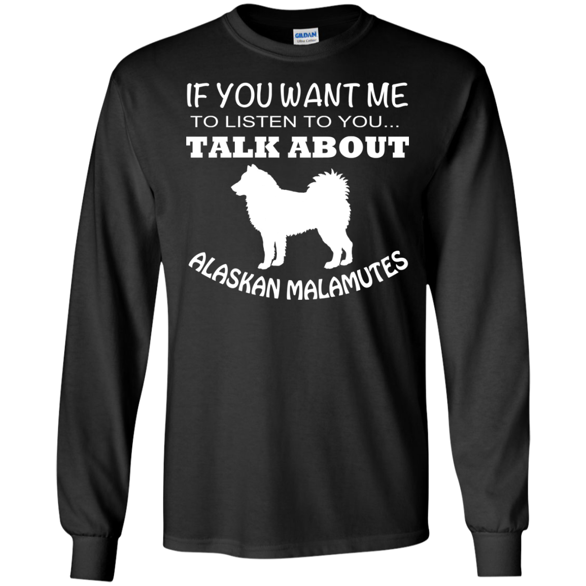 If You Want Me To Listen To You Talk About Alaskan Malamutes Long Sleeve Tees